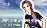 連続 LINE WALIVE 小説