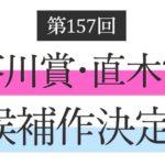 第157回芥川賞・直木賞候補作が決定!