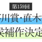 第159回芥川賞・直木賞候補作が決定!候補作11タイトルと著者情報を一挙紹介!